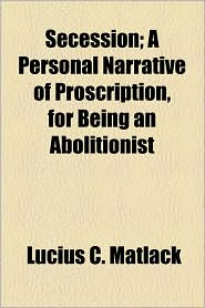 Secession; A Personal Narrative of Proscription, for Being an Abolitionist - Lucius C. Matlack