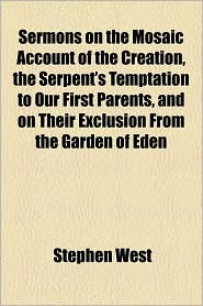 Sermons on the Mosaic Account of the Creation, the Serpent's Temptation to Our First Parents, and on Their Exclusion from the Garden of Eden - Stephen West