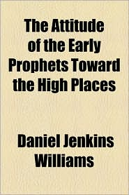 The Attitude of the Early Prophets Toward the High Places - Daniel Jenkins Williams