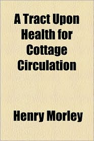 A Tract Upon Health for Cottage Circulation - Henry Morley