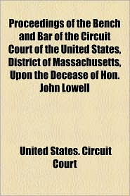 Proceedings of the Bench and Bar of the Circuit Court of the United States, District of Massachusetts, Upon the Decease of Hon. John Lowell - United States Circuit Court