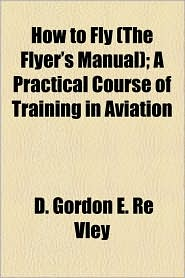 How to Fly (the Flyer's Manual); A Practical Course of Training in Aviation - D. Gordon E. Re Vley