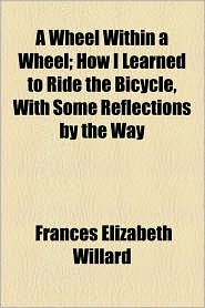 A Wheel Within a Wheel; How I Learned to Ride the Bicycle, with Some Reflections by the Way - Frances Elizabeth Willard