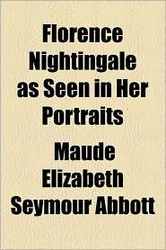 Florence Nightingale as Seen in Her Portraits - Maude Elizabeth Seymour Abbott
