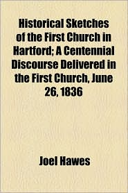 Historical Sketches of the First Church in Hartford; A Centennial Discourse Delivered in the First Church, June 26, 1836 - Joel Hawes