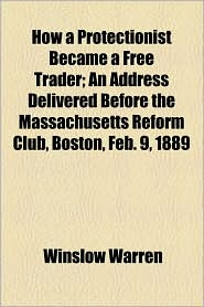 How a Protectionist Became a Free Trader; An Address Delivered Before the Massachusetts Reform Club, Boston, Feb. 9, 1889 - Winslow Warren