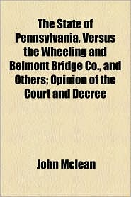 The State of Pennsylvania, Versus the Wheeling and Belmont Bridge Co, and Others; Opinion of the Court and Decree - John McLean