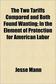 The Two Tariffs Compared and Both Found Wanting; In the Element of Protection for American Labor - Jesse Mann