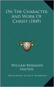 On The Character And Work Of Christ (1849) - William Benjamin Hayden