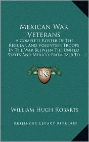 Mexican War Veterans: A Complete Roster Of The Regular And Volunteer Troops In The War Between The United States And Mexico, From 1846 To 1848 (1887) - William Hugh Robarts