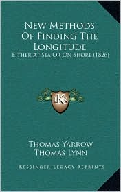 New Methods Of Finding The Longitude: Either At Sea Or On Shore (1826) - Thomas Yarrow, Thomas Lynn