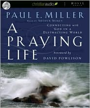 A Praying Life: Connecting with God in a Distracting World - Paul E. Miller, Foreword by David Powlison, Read by Arthur Morey