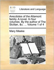 Anecdotes Of The Altamont Family. A Novel. In Four Volumes. By The Author Of The Sicilian, &C. ... Volume 1 Of 4 - Mary Meeke