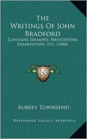The Writings Of John Bradford: Contains Sermons, Meditations, Examination, Etc. (1848) - Aubrey Townsend