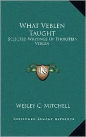 What Veblen Taught: Selected Writings Of Thorstein Veblen - Wesley C. Mitchell (Editor)