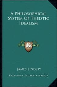 A Philosophical System Of Theistic Idealism - James Lindsay