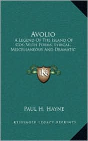 Avolio: A Legend of the Island of Cos; With Poems, Lyrical, Miscellaa Legend of the Island of Cos; With Poems, Lyrical, Miscel - Paul H. Hayne