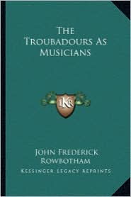 The Troubadours As Musicians - John Frederick Rowbotham