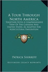 A Tour Through North America a Tour Through North America: Together with a Comprehensive View of the Canadas and Unitedtogether with a Comprehensive - Patrick Shirreff