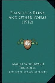 Francisca Reina and Other Poems (1912) - Amelia Woodward Truesdell