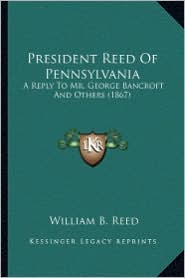 President Reed of Pennsylvania: A Reply to Mr. George Bancroft and Others (1867) a Reply to Mr. George Bancroft and Others (1867) - William Bradford Reed