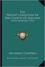 The Present Condition of the Church of England: Seven Addresses (1872) - Archibald Campbell
