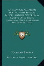 An Essay on American Poetry, with Several Miscellaneous Pieces on a Variety of Subjects: Sentimental, Descriptive, Moral and Patriotic (1818) - Solyman Brown