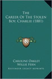 The Career of the Stolen Boy, Charlie (1881) the Career of the Stolen Boy, Charlie (1881) - Caroline Oakley, Willie Fern