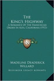 The King's Highway the King's Highway: A Romance of the Franciscan Order in Alta, California (1913)a Romance of the Franciscan Order in Alta, Californ - Madeline Deaderick Willard