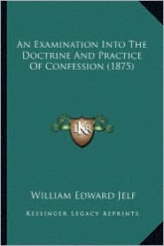 An Examination Into the Doctrine and Practice of Confession an Examination Into the Doctrine and Practice of Confession (1875) (1875) - William Edward Jelf