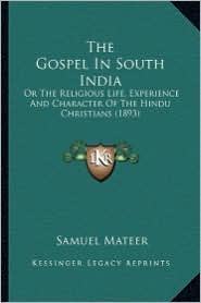 The Gospel in South India the Gospel in South India: Or the Religious Life, Experience and Character of the Hinduor the Religious Life, Experience and - Samuel Mateer