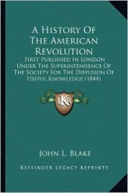 A History of the American Revolution a History of the American Revolution: First Published in London Under the Superintendence of the Sfirst Publish - John L. Blake