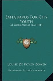 Safeguards for City Youth: At Work and at Play (1914) at Work and at Play (1914) - Louise De Koven Bowen