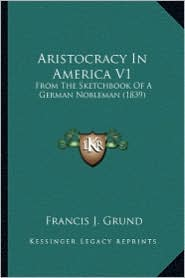 Aristocracy in America V1: From the Sketchbook of a German Nobleman (1839) from the Sketchbook of a German Nobleman (1839) - Francis Joseph Grund (Editor)
