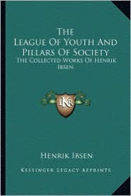 The League Of Youth And Pillars Of Society: The Collected Works Of Henrik Ibsen - Henrik Ibsen