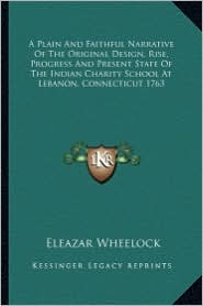 A Plain And Faithful Narrative Of The Original Design, Rise, Progress And Present State Of The Indian Charity School At Lebanon, Connecticut 1763 - Eleazar Wheelock