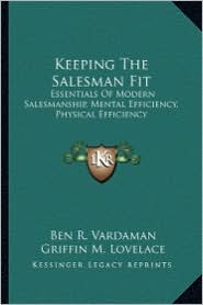 Keeping The Salesman Fit: Essentials Of Modern Salesmanship, Mental Efficiency, Physical Efficiency - Ben R. Vardaman, Griffin M. Lovelace