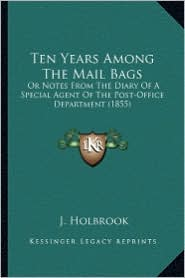 Ten Years Among the Mail Bags: Or Notes from the Diary of a Special Agent of the Post-Officor Notes from the Diary of a Special Agent of the Post-Off - J. Holbrook