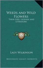 Weeds and Wild Flowers: Their Uses, Legends and Literature - Lady Wilkinson