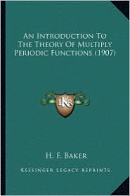 An Introduction to the Theory of Multiply Periodic Functionsan Introduction to the Theory of Multiply Periodic Functions (1907) (1907) - H.F. Baker