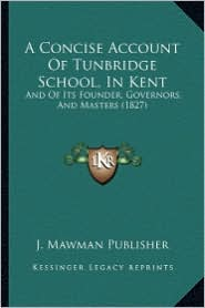 A Concise Account of Tunbridge School, in Kent: And of Its Founder, Governors, and Masters (1827) - J. Mawman Publisher