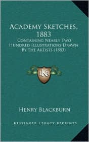 Academy Sketches, 1883: Containing Nearly Two Hundred Illustrations Drawn by the Artists (1883) - Henry Blackburn (Editor)