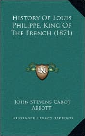 History of Louis Philippe, King of the French (1871) - John S. C. Abbott