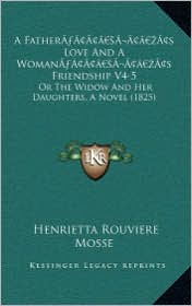 A Fathera Acentsacentsa A-Acentsa Acentss Love and a Womana Acentsacentsa A-Acentsa Acentss Friendship V4-5: Or the Widow and Her Daughters, a Novel - Henrietta Rouviere Mosse