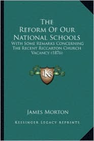 The Reform of Our National Schools: With Some Remarks Concerning the Recent Riccarton Church Vacancy (1876) - James Morton