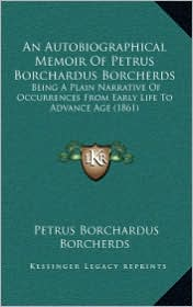 An Autobiographical Memoir of Petrus Borchardus Borcherds: Being a Plain Narrative of Occurrences from Early Life to Advance Age (1861) - Petrus Borchardus Borcherds