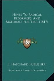 Hints to Radical Reformers, and Materials for True (1817) - J Hatchard & Son Publisher