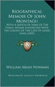 Biographical Memoir of John Montagu: With a Sketch of Some of the Public Affairs Connected with the Colony of the Cape of Good Hope (1855) - William Abiah Newman