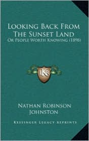Looking Back from the Sunset Land: Or People Worth Knowing (1898) - Nathan Robinson Johnston