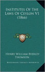 Institutes of the Laws of Ceylon V1 (1866) - Henry William Byerley Thomson